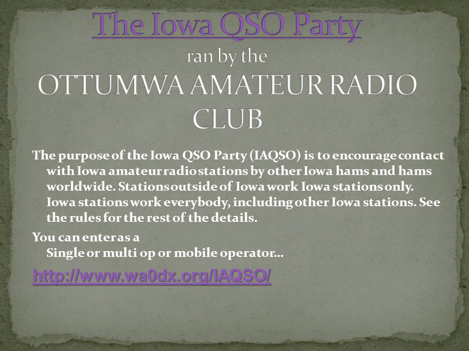 The purpose of the Iowa QSO Party (IAQSO) is to encourage contact with Iowa amateur radio stations by other Iowa hams and hams worldwide.