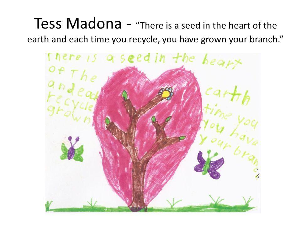 Tess Madona - There is a seed in the heart of the earth and each time you recycle, you have grown your branch.
