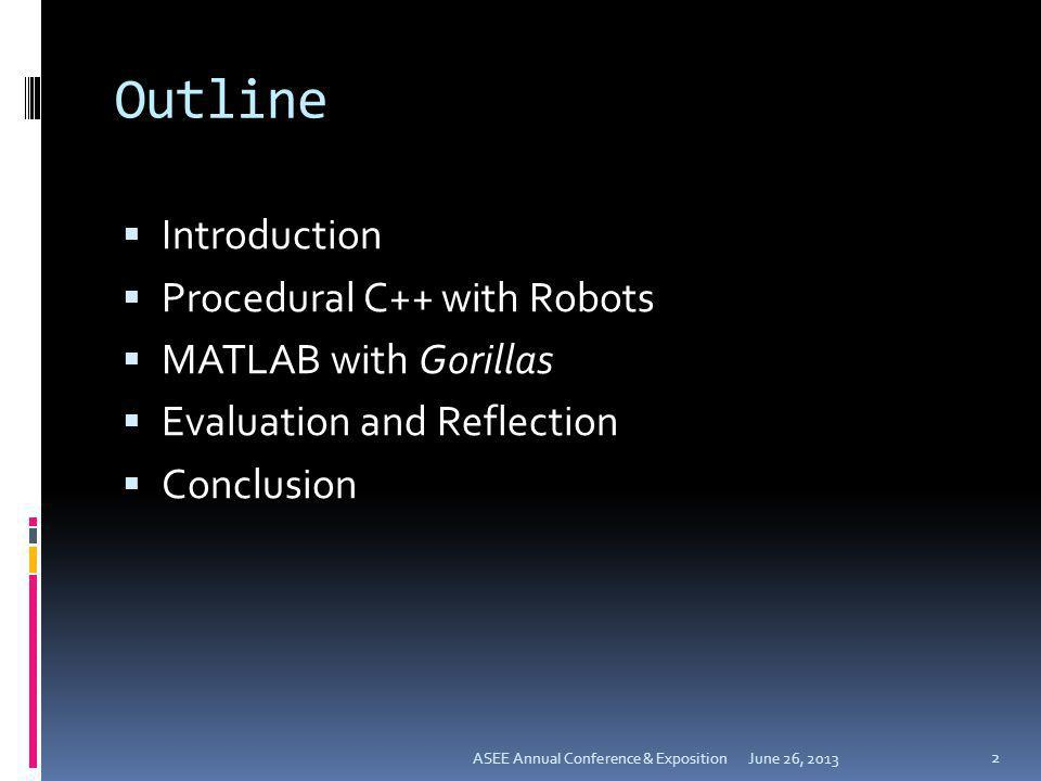Outline Introduction Procedural C++ with Robots MATLAB with Gorillas Evaluation and Reflection Conclusion June 26, 2013 2 ASEE Annual Conference & Exp