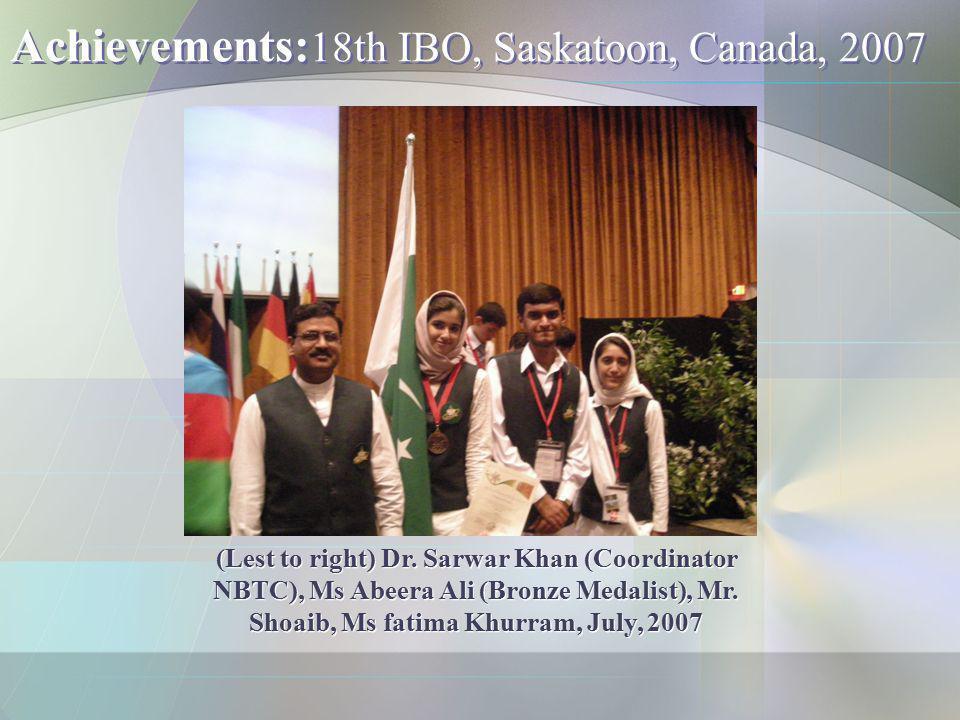Achievements: 18th IBO, Saskatoon, Canada, 2007 (Lest to right) Dr. Sarwar Khan (Coordinator NBTC), Ms Abeera Ali (Bronze Medalist), Mr. Shoaib, Ms fa