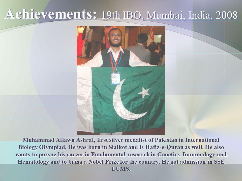 Achievements: 19th IBO, Mumbai, India, 2008 Muhammad Affawn Ashraf, first silver medalist of Pakistan in International Biology Olympiad. He was born i