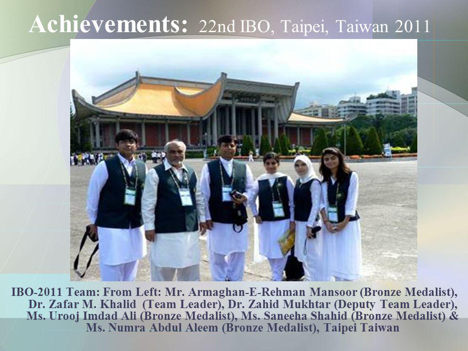 Achievements: 22nd IBO, Taipei, Taiwan 2011 IBO-2011 Team: From Left: Mr. Armaghan-E-Rehman Mansoor (Bronze Medalist), Dr. Zafar M. Khalid (Team Leade