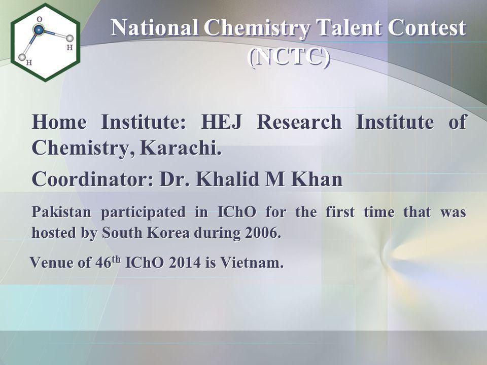 National Chemistry Talent Contest (NCTC) Home Institute: HEJ Research Institute of Chemistry, Karachi. Coordinator: Dr. Khalid M Khan Pakistan partici