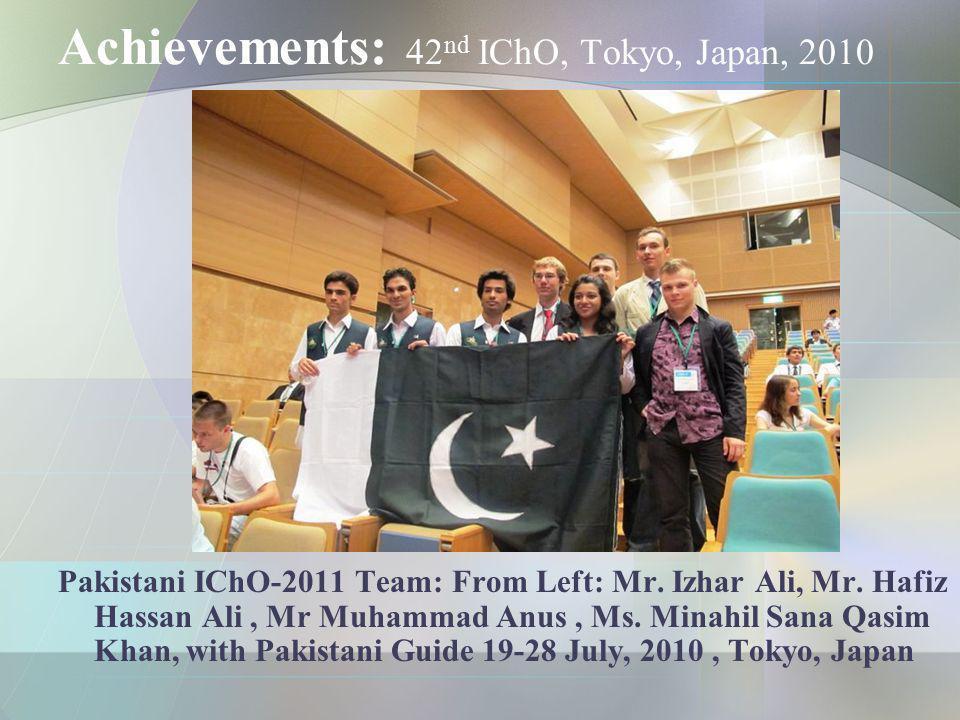 Achievements: 42 nd IChO, Tokyo, Japan, 2010 Pakistani IChO-2011 Team: From Left: Mr. Izhar Ali, Mr. Hafiz Hassan Ali, Mr Muhammad Anus, Ms. Minahil S
