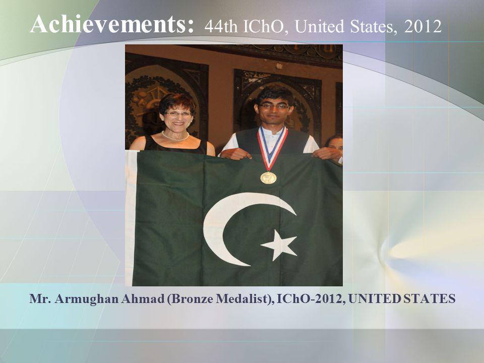 Achievements: 44th IChO, United States, 2012 Mr. Armughan Ahmad (Bronze Medalist), IChO-2012, UNITED STATES