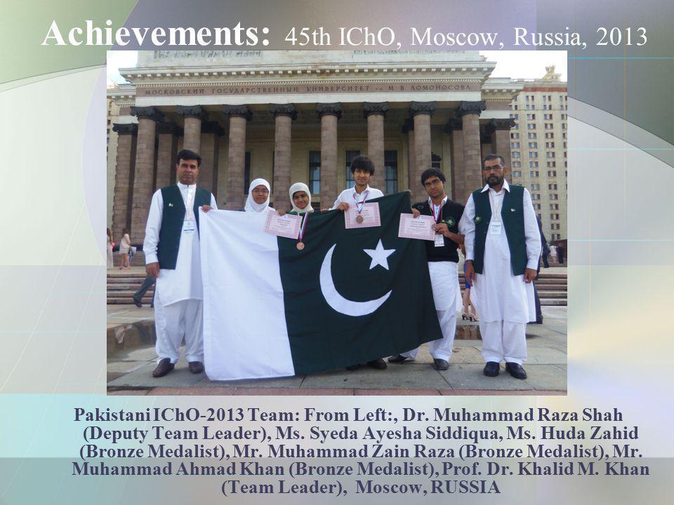 Achievements: 45th IChO, Moscow, Russia, 2013 Pakistani IChO-2013 Team: From Left:, Dr. Muhammad Raza Shah (Deputy Team Leader), Ms. Syeda Ayesha Sidd