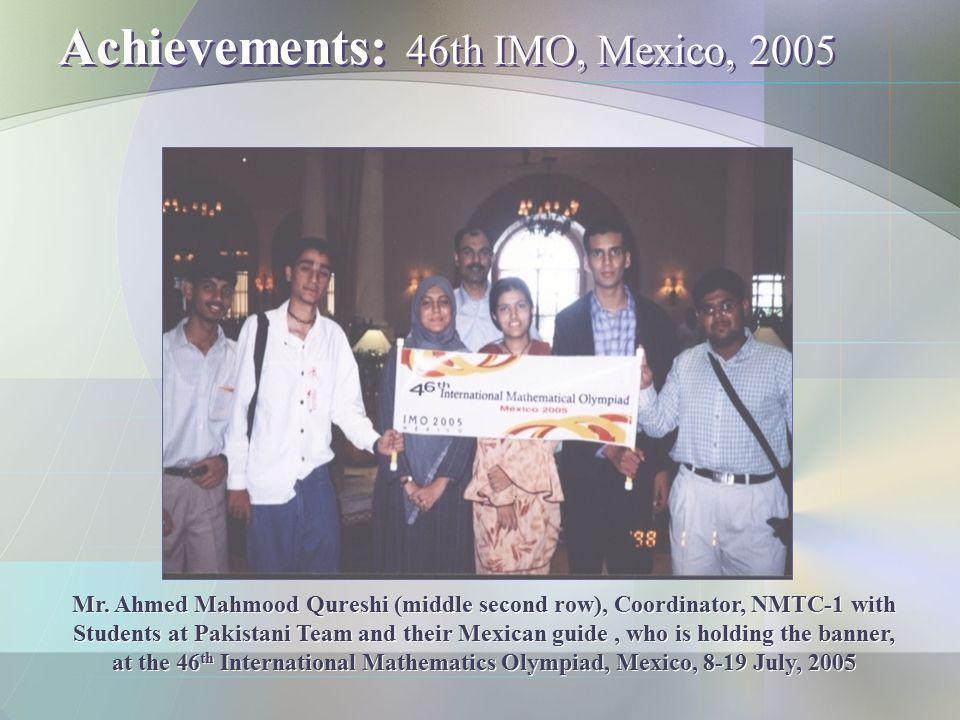 Achievements: 46th IMO, Mexico, 2005 Mr. Ahmed Mahmood Qureshi (middle second row), Coordinator, NMTC-1 with Students at Pakistani Team and their Mexi