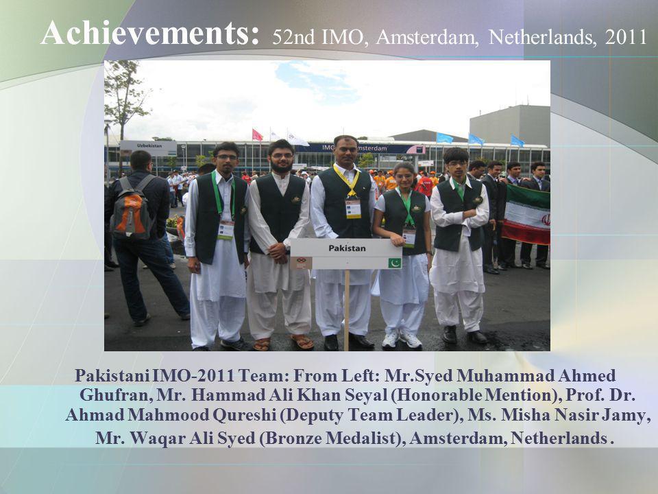 Achievements: 52nd IMO, Amsterdam, Netherlands, 2011 Pakistani IMO-2011 Team: From Left: Mr.Syed Muhammad Ahmed Ghufran, Mr. Hammad Ali Khan Seyal (Ho