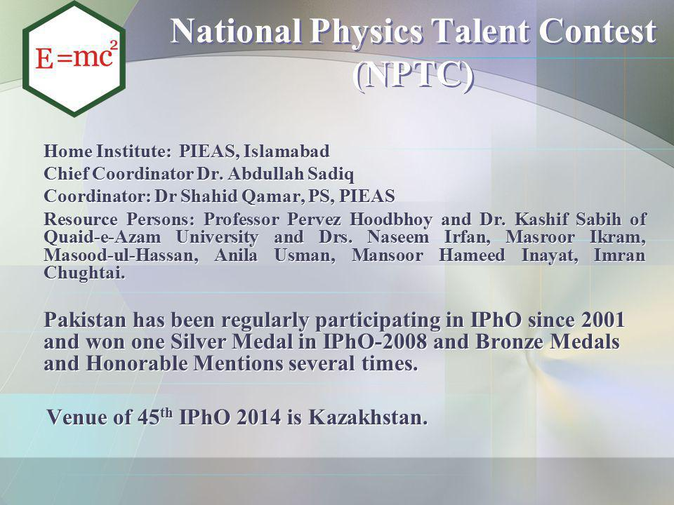 National Physics Talent Contest (NPTC) Home Institute: PIEAS, Islamabad Chief Coordinator Dr. Abdullah Sadiq Coordinator: Dr Shahid Qamar, PS, PIEAS R