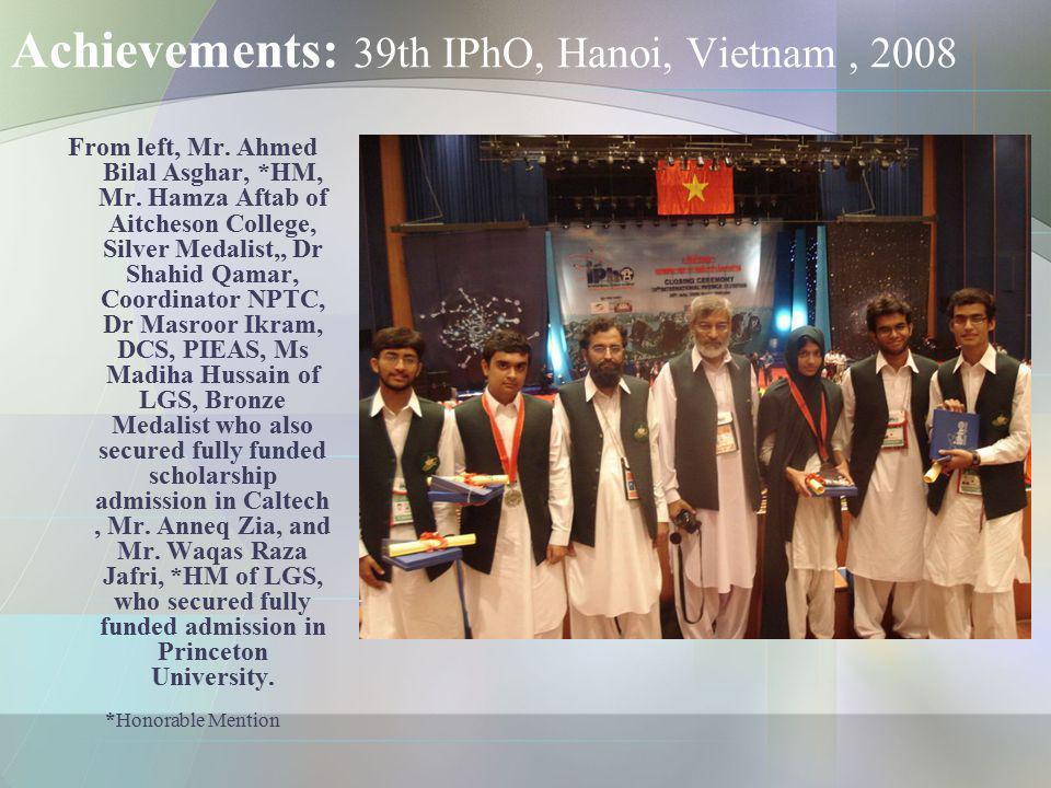 Achievements: 39th IPhO, Hanoi, Vietnam, 2008 From left, Mr. Ahmed Bilal Asghar, *HM, Mr. Hamza Aftab of Aitcheson College, Silver Medalist,, Dr Shahi