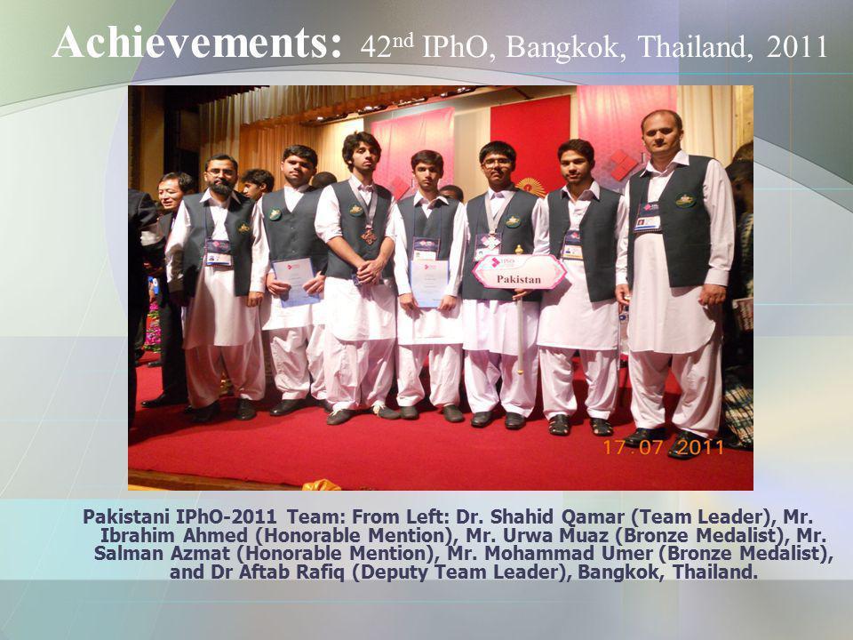 Achievements: 42 nd IPhO, Bangkok, Thailand, 2011 Pakistani IPhO-2011 Team: From Left: Dr. Shahid Qamar (Team Leader), Mr. Ibrahim Ahmed (Honorable Me