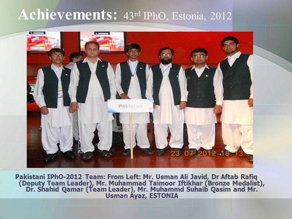 Achievements: 43 rd IPhO, Estonia, 2012 Pakistani IPhO-2012 Team: From Left: Mr. Usman Ali Javid, Dr Aftab Rafiq (Deputy Team Leader), Mr. Muhammad Ta