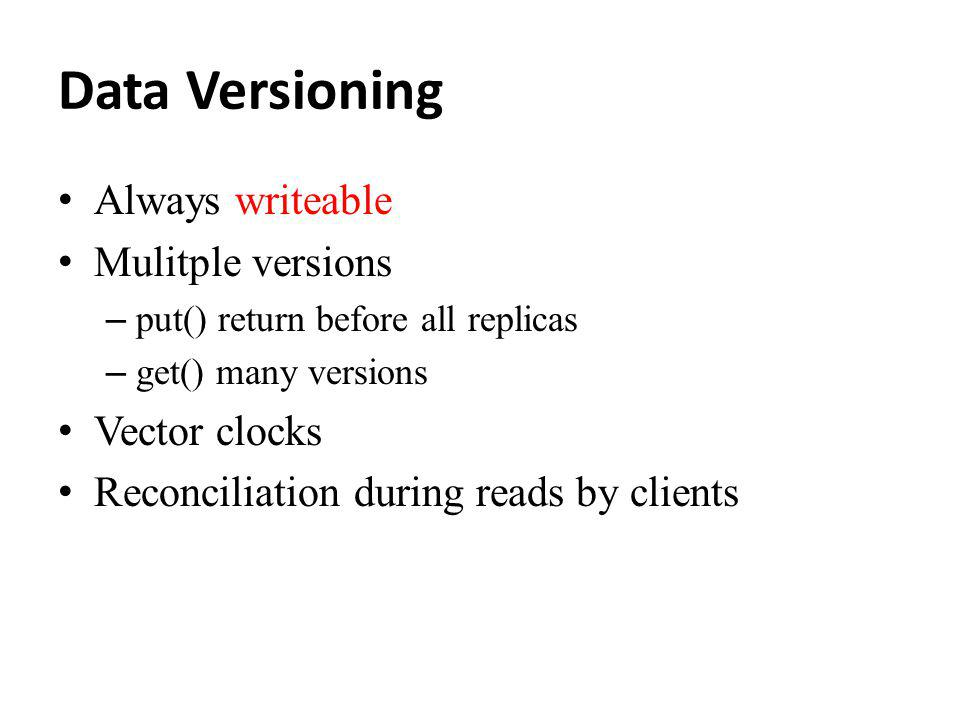 Data Versioning Always writeable Mulitple versions – put() return before all replicas – get() many versions Vector clocks Reconciliation during reads