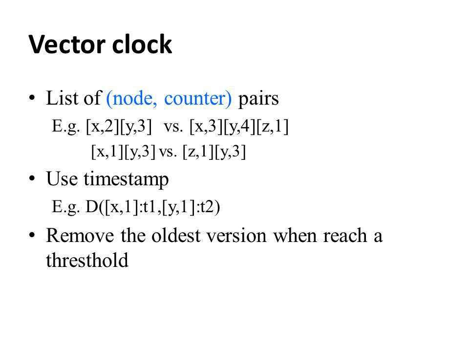 Vector clock List of (node, counter) pairs E.g. [x,2][y,3] vs. [x,3][y,4][z,1] [x,1][y,3] vs. [z,1][y,3] Use timestamp E.g. D([x,1]:t1,[y,1]:t2) Remov