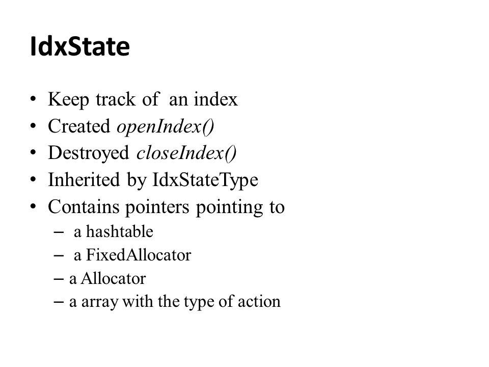 IdxState Keep track of an index Created openIndex() Destroyed closeIndex() Inherited by IdxStateType Contains pointers pointing to – a hashtable – a F