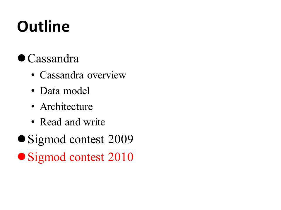 Outline Cassandra Cassandra overview Data model Architecture Read and write Sigmod contest 2009 Sigmod contest 2010