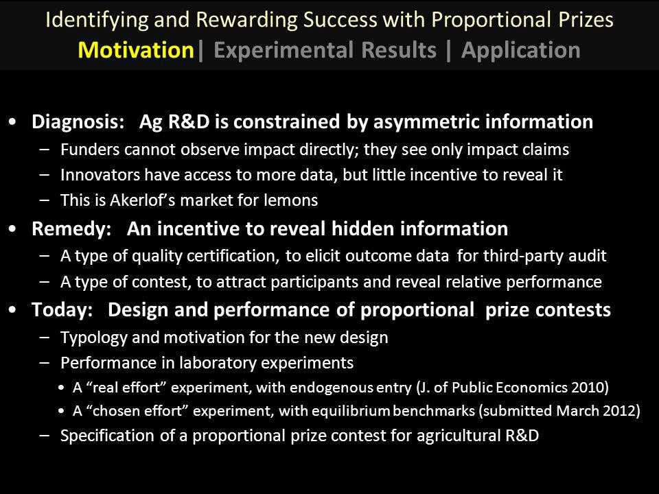 Diagnosis: Ag R&D is constrained by asymmetric information –Funders cannot observe impact directly; they see only impact claims –Innovators have access to more data, but little incentive to reveal it –This is Akerlofs market for lemons Remedy: An incentive to reveal hidden information –A type of quality certification, to elicit outcome data for third-party audit –A type of contest, to attract participants and reveal relative performance Today: Design and performance of proportional prize contests –Typology and motivation for the new design –Performance in laboratory experiments A real effort experiment, with endogenous entry (J.