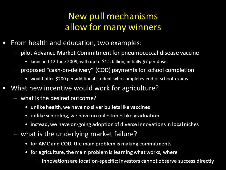New pull mechanisms allow for many winners From health and education, two examples: –pilot Advance Market Commitment for pneumococcal disease vaccine launched 12 June 2009, with up to $1.5 billion, initially $7 per dose –proposed cash-on-delivery (COD) payments for school completion would offer $200 per additional student who completes end-of-school exams What new incentive would work for agriculture.