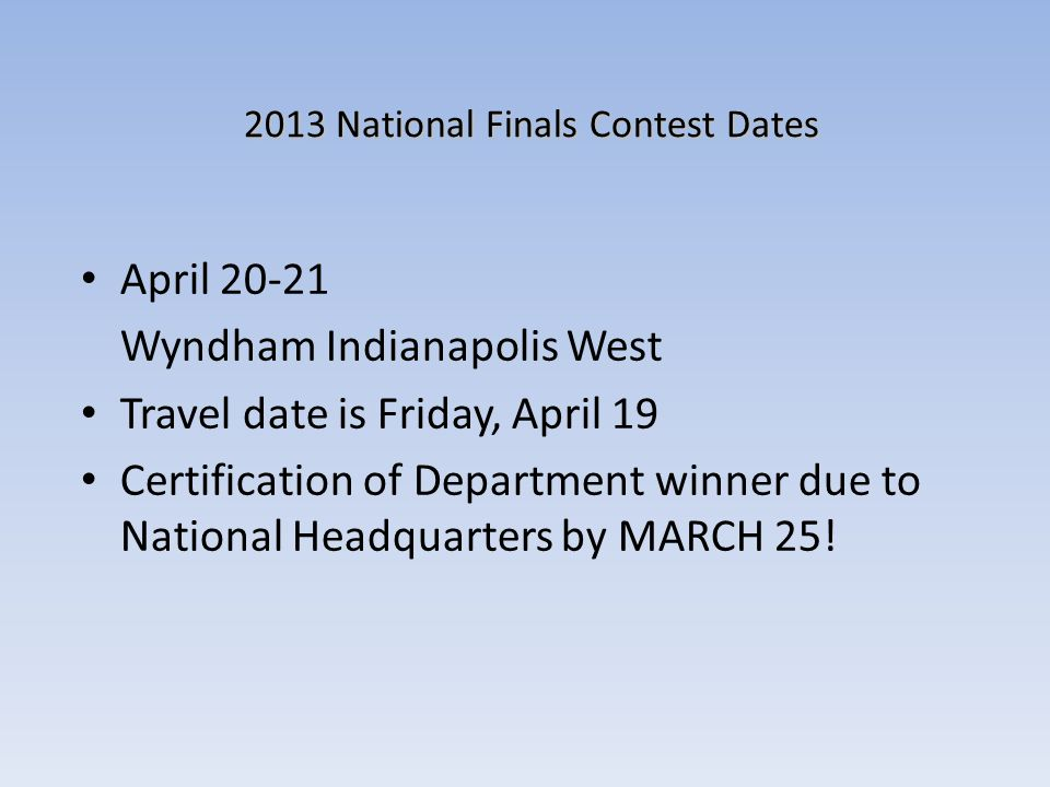 2013 National Finals Contest Dates April 20-21 Wyndham Indianapolis West Travel date is Friday, April 19 Certification of Department winner due to Nat