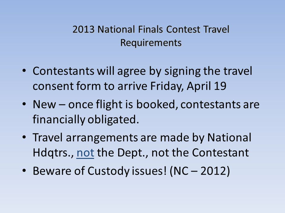 2013 National Finals Contest Travel Requirements Contestants will agree by signing the travel consent form to arrive Friday, April 19 New – once fligh