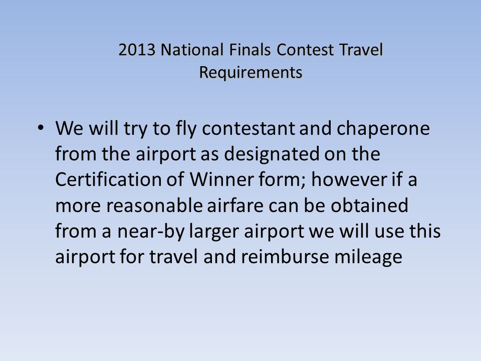 2013 National Finals Contest Travel Requirements We will try to fly contestant and chaperone from the airport as designated on the Certification of Winner form; however if a more reasonable airfare can be obtained from a near-by larger airport we will use this airport for travel and reimburse mileage
