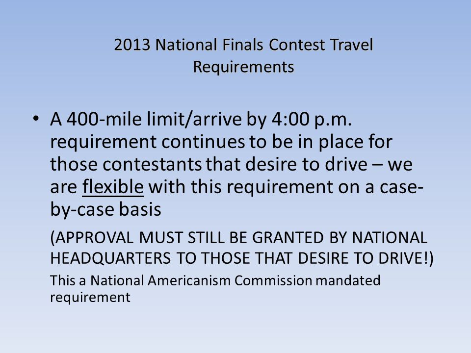 2013 National Finals Contest Travel Requirements A 400-mile limit/arrive by 4:00 p.m. requirement continues to be in place for those contestants that