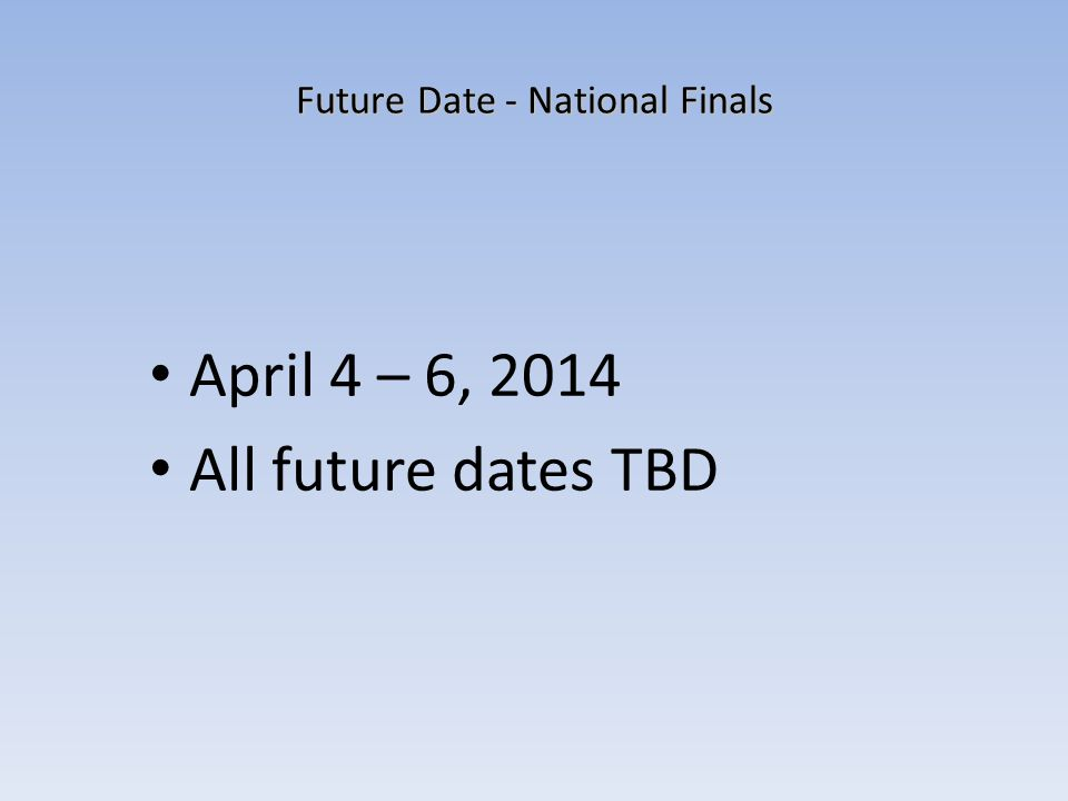 Future Date - National Finals April 4 – 6, 2014 All future dates TBD