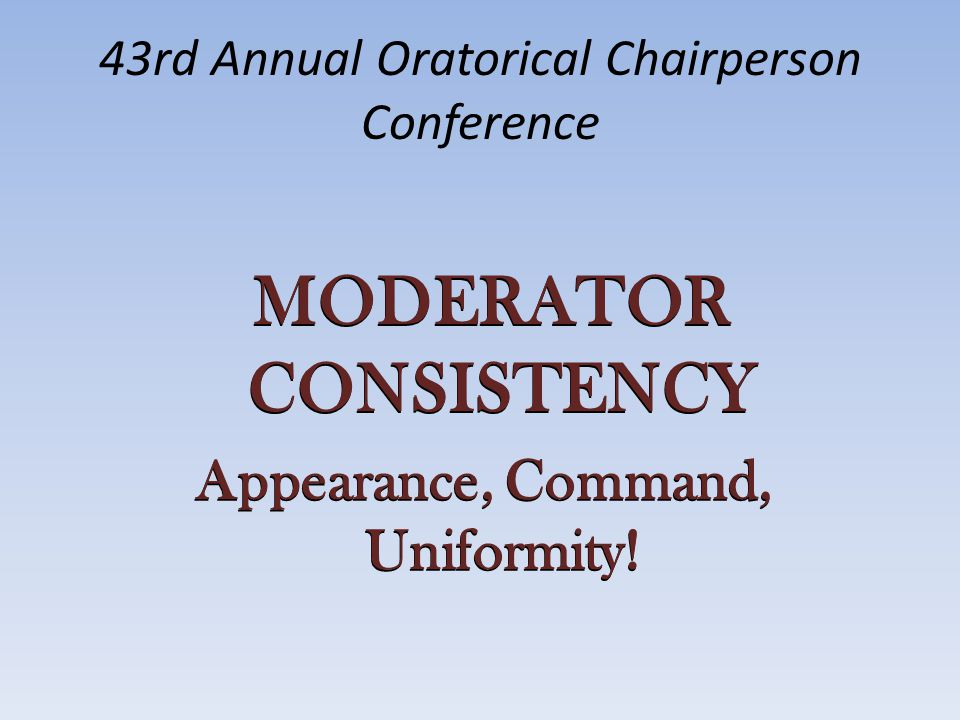 43rd Annual Oratorical Chairperson Conference MODERATOR CONSISTENCY Appearance, Command, Uniformity!