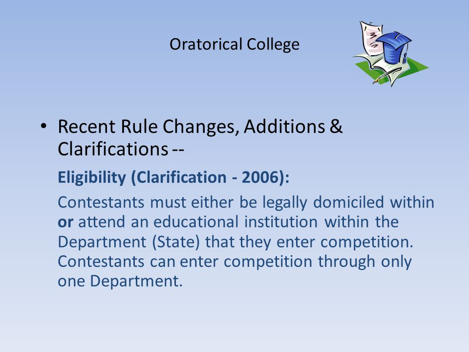 Oratorical College Recent Rule Changes, Additions & Clarifications -- Eligibility (Clarification - 2006): Contestants must either be legally domiciled