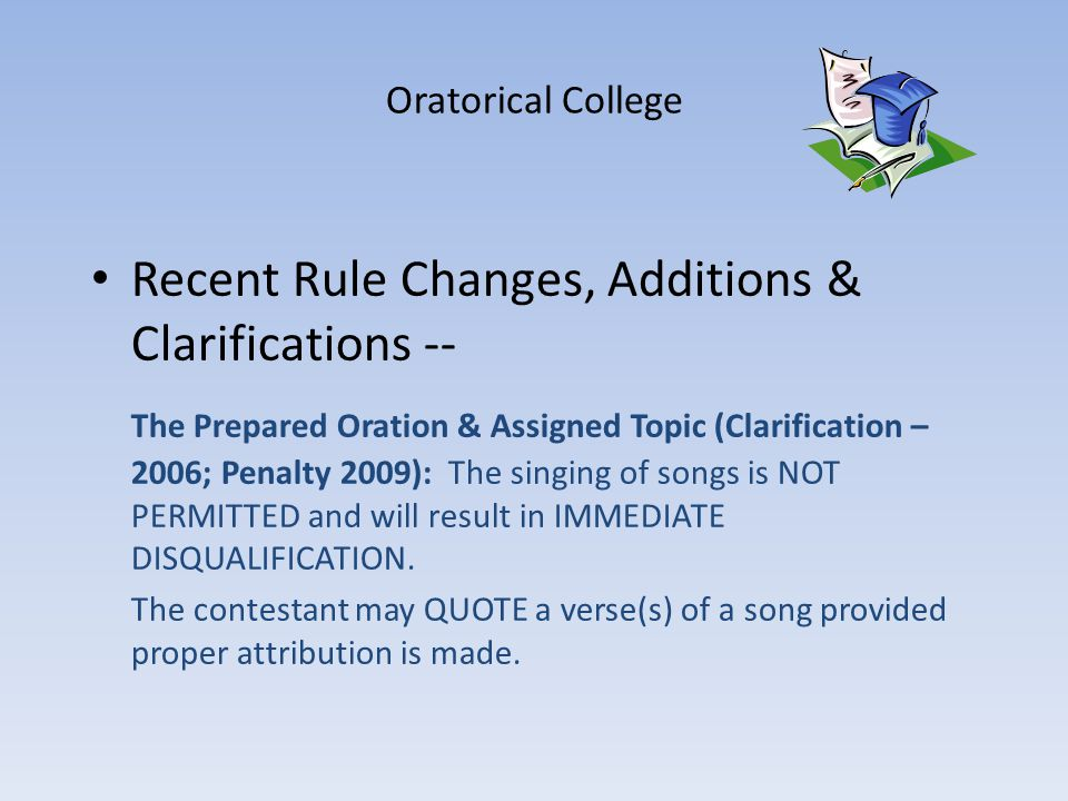 Oratorical College Recent Rule Changes, Additions & Clarifications -- The Prepared Oration & Assigned Topic (Clarification – 2006; Penalty 2009): The singing of songs is NOT PERMITTED and will result in IMMEDIATE DISQUALIFICATION.