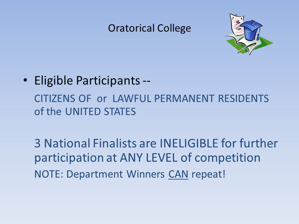 Oratorical College Eligible Participants -- CITIZENS OF or LAWFUL PERMANENT RESIDENTS of the UNITED STATES 3 National Finalists are INELIGIBLE for further participation at ANY LEVEL of competition NOTE: Department Winners CAN repeat!