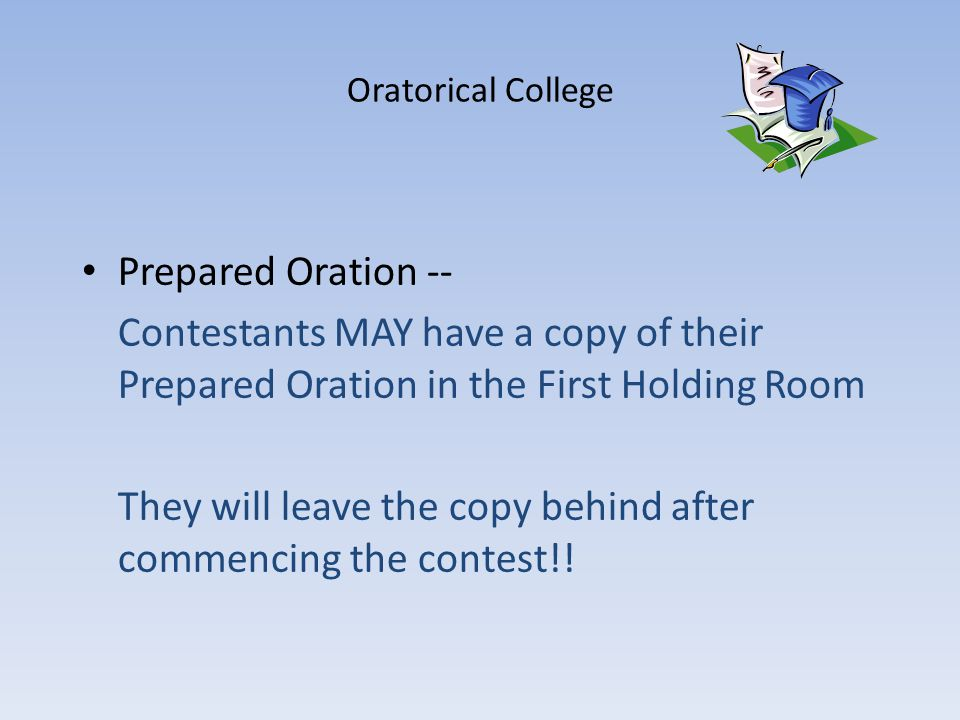 Oratorical College Prepared Oration -- Contestants MAY have a copy of their Prepared Oration in the First Holding Room They will leave the copy behind after commencing the contest!!