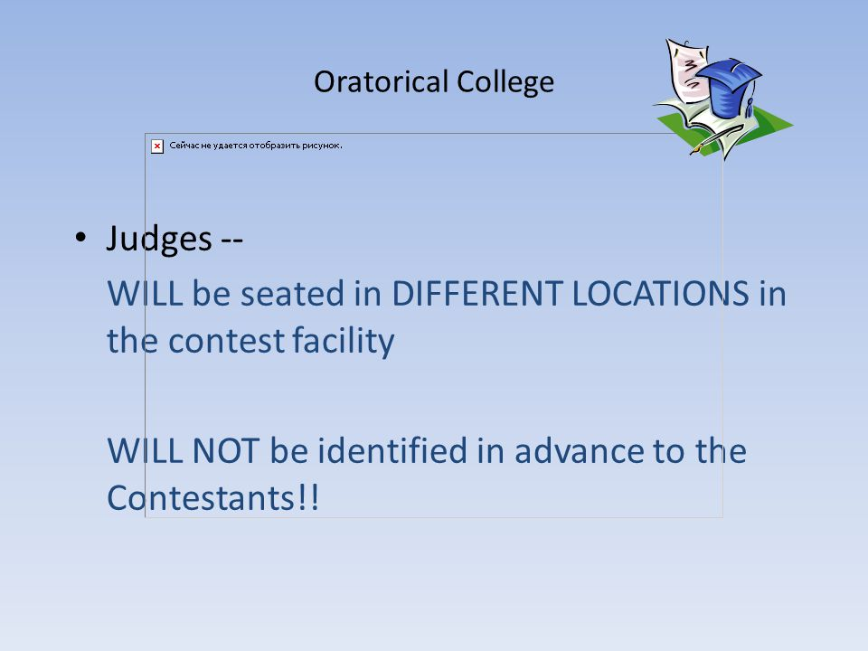 Oratorical College Judges -- WILL be seated in DIFFERENT LOCATIONS in the contest facility WILL NOT be identified in advance to the Contestants!!