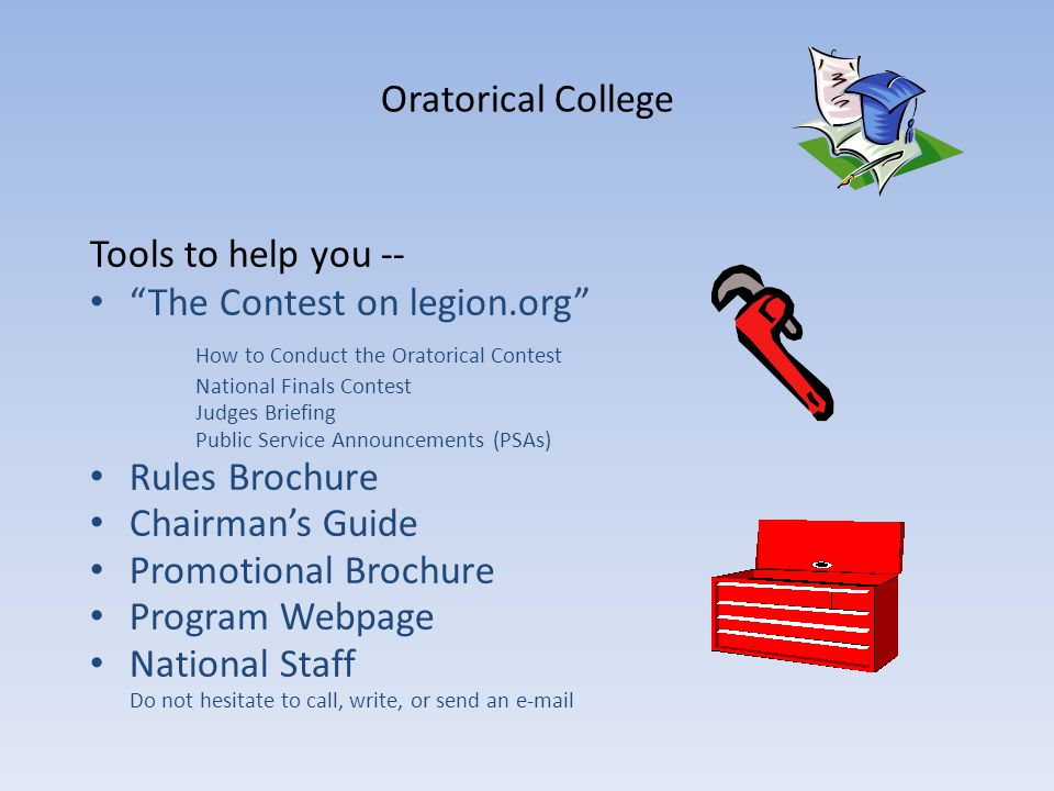 Oratorical College Tools to help you -- The Contest on legion.org How to Conduct the Oratorical Contest National Finals Contest Judges Briefing Public Service Announcements (PSAs) Rules Brochure Chairmans Guide Promotional Brochure Program Webpage National Staff Do not hesitate to call, write, or send an e-mail