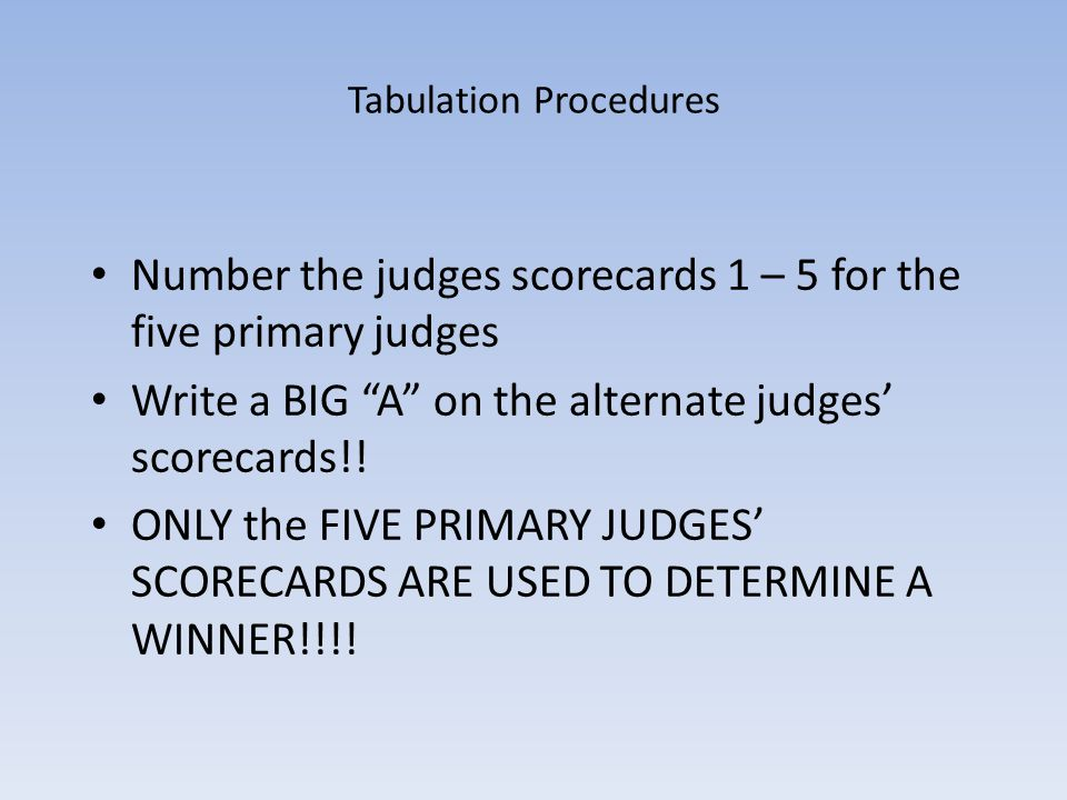 Tabulation Procedures Number the judges scorecards 1 – 5 for the five primary judges Write a BIG A on the alternate judges scorecards!! ONLY the FIVE