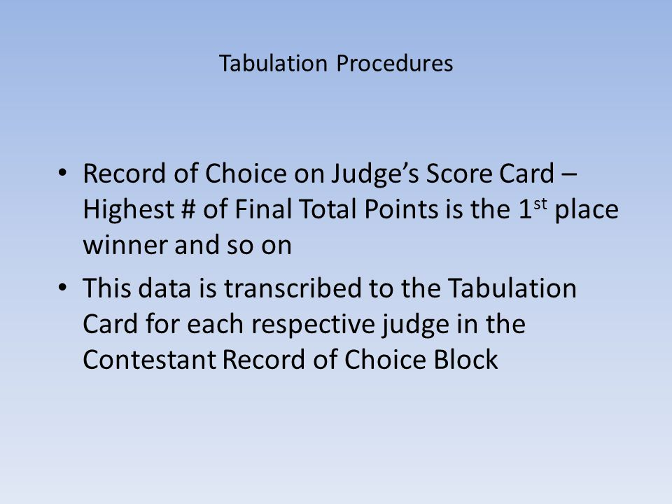 Tabulation Procedures Record of Choice on Judges Score Card – Highest # of Final Total Points is the 1 st place winner and so on This data is transcri