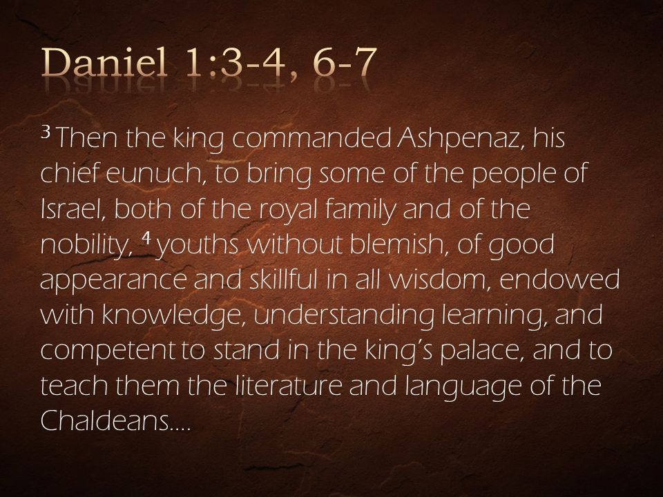 3 Then the king commanded Ashpenaz, his chief eunuch, to bring some of the people of Israel, both of the royal family and of the nobility, 4 youths without blemish, of good appearance and skillful in all wisdom, endowed with knowledge, understanding learning, and competent to stand in the kings palace, and to teach them the literature and language of the Chaldeans….