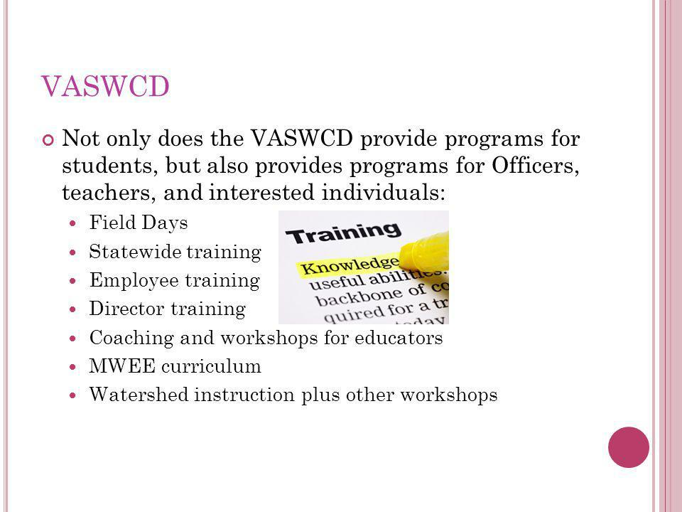 VASWCD Not only does the VASWCD provide programs for students, but also provides programs for Officers, teachers, and interested individuals: Field Days Statewide training Employee training Director training Coaching and workshops for educators MWEE curriculum Watershed instruction plus other workshops