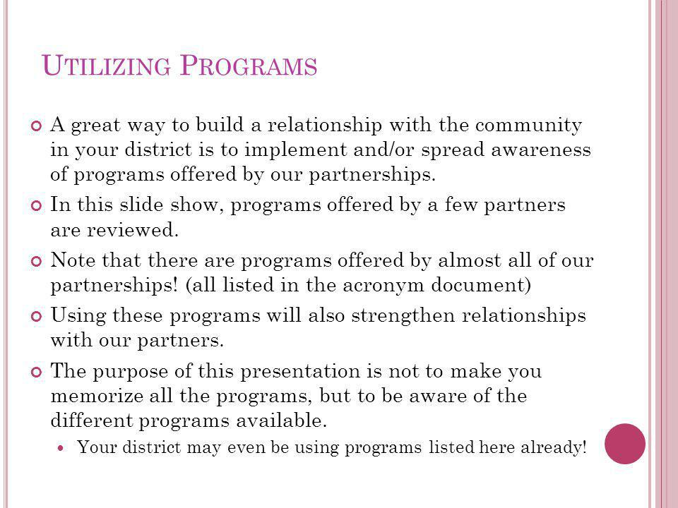 U TILIZING P ROGRAMS A great way to build a relationship with the community in your district is to implement and/or spread awareness of programs offered by our partnerships.