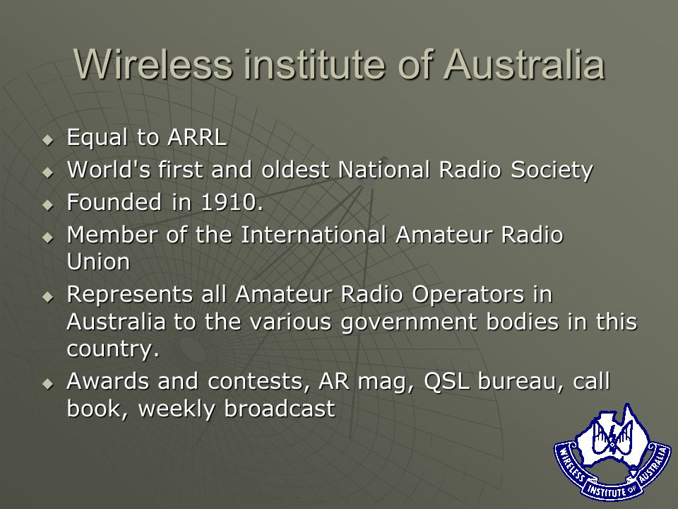 Wireless institute of Australia Equal to ARRL Equal to ARRL World s first and oldest National Radio Society World s first and oldest National Radio Society Founded in 1910.