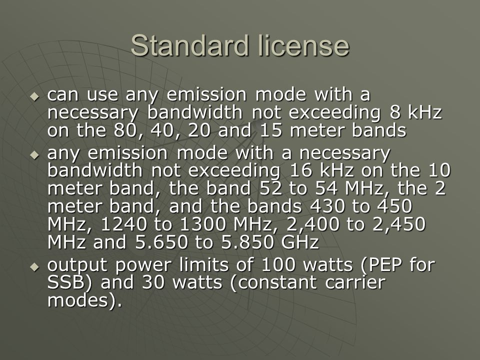 Standard license can use any emission mode with a necessary bandwidth not exceeding 8 kHz on the 80, 40, 20 and 15 meter bands can use any emission mode with a necessary bandwidth not exceeding 8 kHz on the 80, 40, 20 and 15 meter bands any emission mode with a necessary bandwidth not exceeding 16 kHz on the 10 meter band, the band 52 to 54 MHz, the 2 meter band, and the bands 430 to 450 MHz, 1240 to 1300 MHz, 2,400 to 2,450 MHz and 5.650 to 5.850 GHz any emission mode with a necessary bandwidth not exceeding 16 kHz on the 10 meter band, the band 52 to 54 MHz, the 2 meter band, and the bands 430 to 450 MHz, 1240 to 1300 MHz, 2,400 to 2,450 MHz and 5.650 to 5.850 GHz output power limits of 100 watts (PEP for SSB) and 30 watts (constant carrier modes).