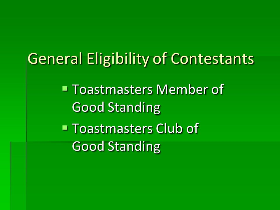 General Eligibility of Contestants Toastmasters Member of Good Standing Toastmasters Member of Good Standing Toastmasters Club of Good Standing Toastmasters Club of Good Standing Toastmasters Member of Good Standing Toastmasters Member of Good Standing Toastmasters Club of Good Standing Toastmasters Club of Good Standing
