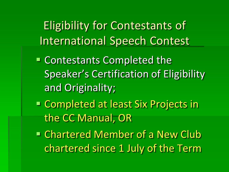 Eligibility for Contestants of International Speech Contest Contestants Completed the Speakers Certification of Eligibility and Originality; Contestants Completed the Speakers Certification of Eligibility and Originality; Completed at least Six Projects in the CC Manual, OR Completed at least Six Projects in the CC Manual, OR Chartered Member of a New Club chartered since 1 July of the Term Chartered Member of a New Club chartered since 1 July of the Term Contestants Completed the Speakers Certification of Eligibility and Originality; Contestants Completed the Speakers Certification of Eligibility and Originality; Completed at least Six Projects in the CC Manual, OR Completed at least Six Projects in the CC Manual, OR Chartered Member of a New Club chartered since 1 July of the Term Chartered Member of a New Club chartered since 1 July of the Term
