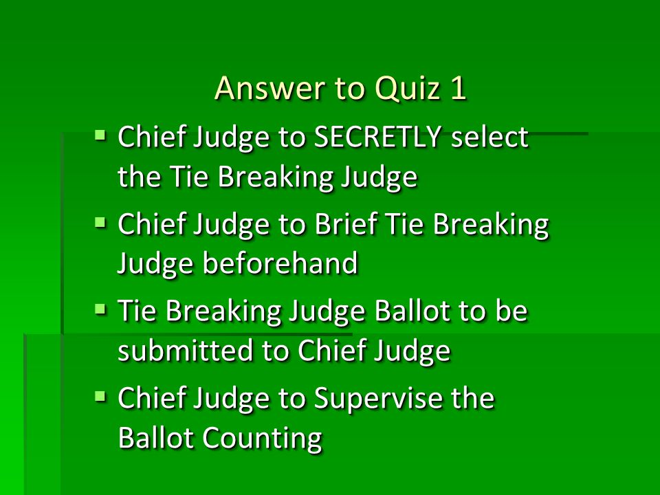 Answer to Quiz 1 Answer to Quiz 1 Chief Judge to SECRETLY select the Tie Breaking Judge Chief Judge to SECRETLY select the Tie Breaking Judge Chief Judge to Brief Tie Breaking Judge beforehand Chief Judge to Brief Tie Breaking Judge beforehand Tie Breaking Judge Ballot to be submitted to Chief Judge Tie Breaking Judge Ballot to be submitted to Chief Judge Chief Judge to Supervise the Ballot Counting Chief Judge to Supervise the Ballot Counting Chief Judge to SECRETLY select the Tie Breaking Judge Chief Judge to SECRETLY select the Tie Breaking Judge Chief Judge to Brief Tie Breaking Judge beforehand Chief Judge to Brief Tie Breaking Judge beforehand Tie Breaking Judge Ballot to be submitted to Chief Judge Tie Breaking Judge Ballot to be submitted to Chief Judge Chief Judge to Supervise the Ballot Counting Chief Judge to Supervise the Ballot Counting