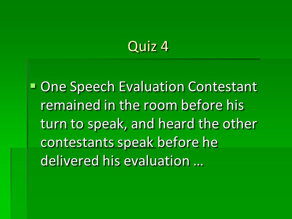 Quiz 4 One Speech Evaluation Contestant remained in the room before his turn to speak, and heard the other contestants speak before he delivered his evaluation … One Speech Evaluation Contestant remained in the room before his turn to speak, and heard the other contestants speak before he delivered his evaluation …