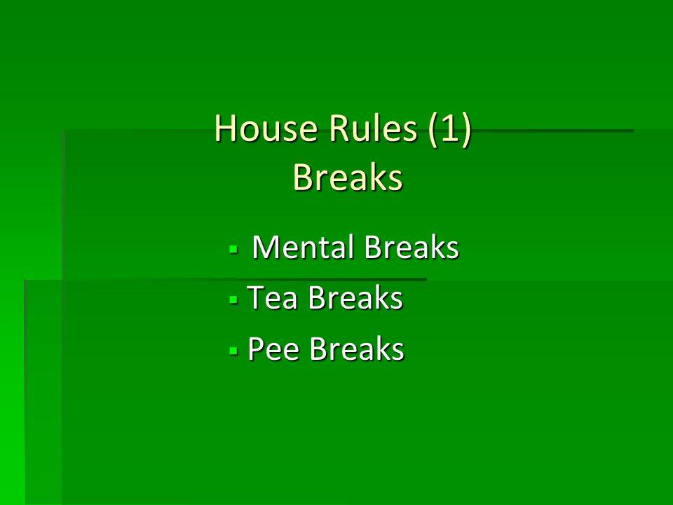 House Rules (1) Breaks Mental Breaks Mental Breaks Tea Breaks Tea Breaks Pee Breaks Pee Breaks