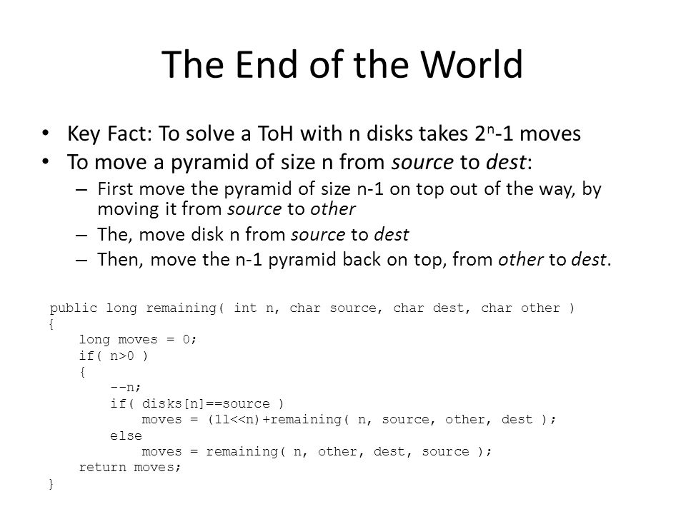 The End of the World Key Fact: To solve a ToH with n disks takes 2 n -1 moves To move a pyramid of size n from source to dest: – First move the pyramid of size n-1 on top out of the way, by moving it from source to other – The, move disk n from source to dest – Then, move the n-1 pyramid back on top, from other to dest.