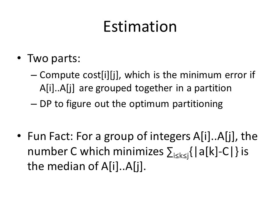 Estimation Two parts: – Compute cost[i][j], which is the minimum error if A[i]..A[j] are grouped together in a partition – DP to figure out the optimum partitioning Fun Fact: For a group of integers A[i]..A[j], the number C which minimizes ikj {|a[k]-C|} is the median of A[i]..A[j].