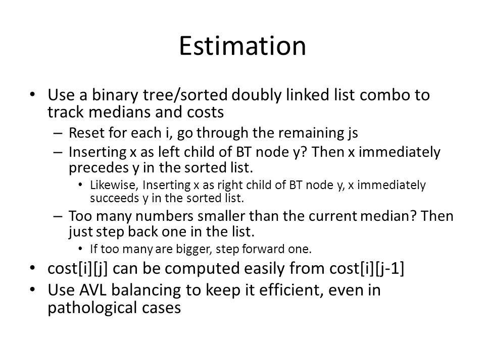 Estimation Use a binary tree/sorted doubly linked list combo to track medians and costs – Reset for each i, go through the remaining js – Inserting x as left child of BT node y.