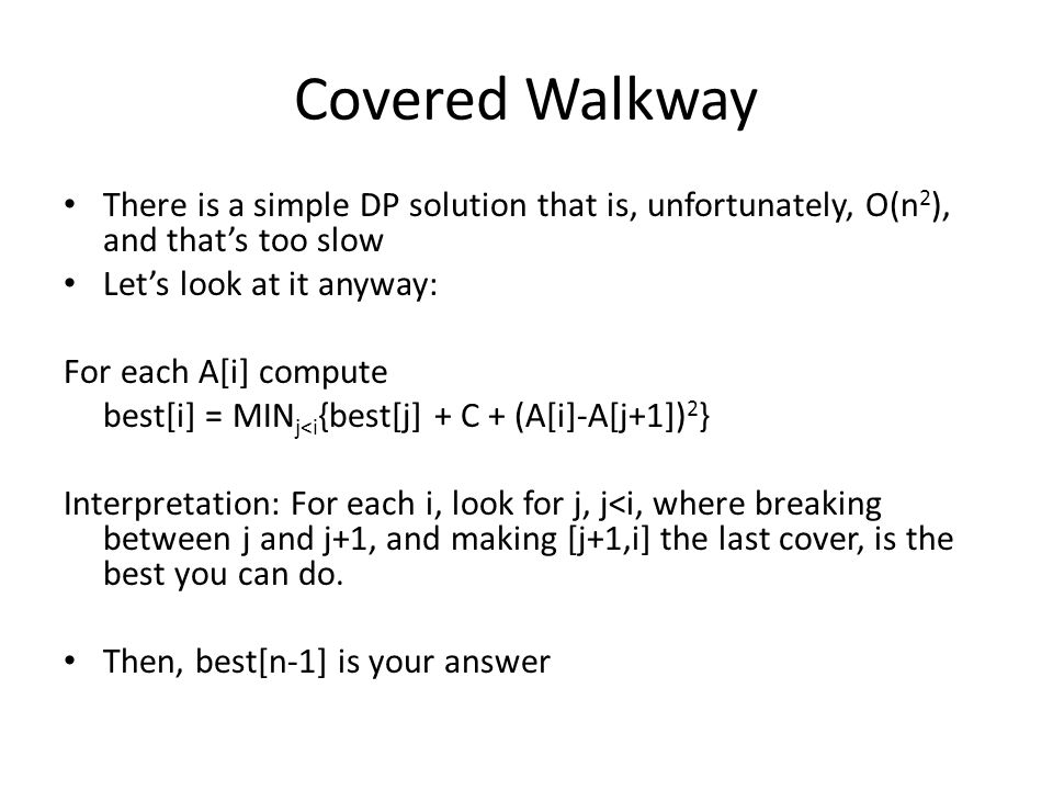 Covered Walkway There is a simple DP solution that is, unfortunately, O(n 2 ), and thats too slow Lets look at it anyway: For each A[i] compute best[i] = MIN j<i {best[j] + C + (A[i]-A[j+1]) 2 } Interpretation: For each i, look for j, j<i, where breaking between j and j+1, and making [j+1,i] the last cover, is the best you can do.